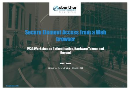 Secure Element Access from a Web browser W3C Workshop on Authentication, Hardware Tokens and Beyond 11 September 2014 1 Oberthur Technologies – Identity.