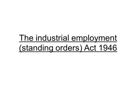 The industrial employment (standing orders) Act 1946.