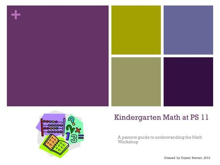 + Kindergarten Math at PS 11 A parents guide to understanding the Math Workshop Created by Crystal Stewart, 2013.