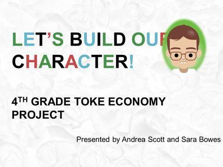 LET'S BUILD OUR CHARACTER! 4 TH GRADE TOKE ECONOMY PROJECT Presented by Andrea Scott and Sara Bowes.