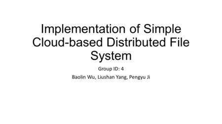 Implementation of Simple Cloud-based Distributed File System Group ID: 4 Baolin Wu, Liushan Yang, Pengyu Ji.