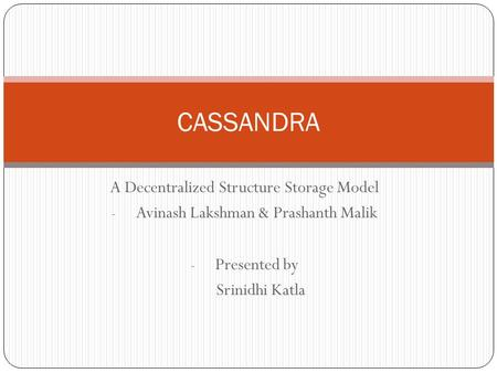 A Decentralized Structure Storage Model - Avinash Lakshman & Prashanth Malik - Presented by Srinidhi Katla CASSANDRA.