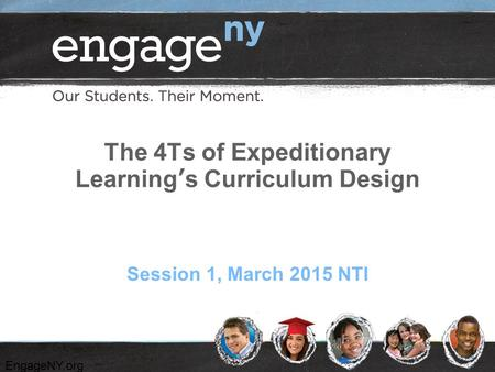 EngageNY.org The 4Ts of Expeditionary Learning's Curriculum Design Session 1, March 2015 NTI.