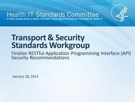 Finalize RESTful Application Programming Interface (API) Security Recommendations Transport & Security Standards Workgroup January 28, 2014.