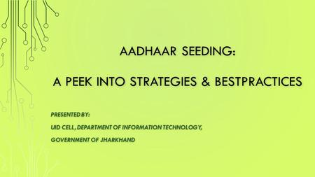AADHAAR SEEDING: A PEEK INTO STRATEGIES & BESTPRACTICES PRESENTED BY: UID CELL, DEPARTMENT OF INFORMATION TECHNOLOGY, GOVERNMENT OF JHARKHAND.