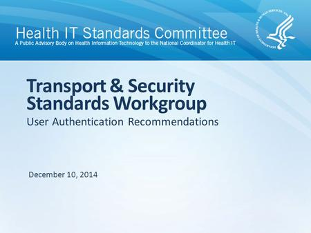 User Authentication Recommendations Transport & Security Standards Workgroup December 10, 2014.