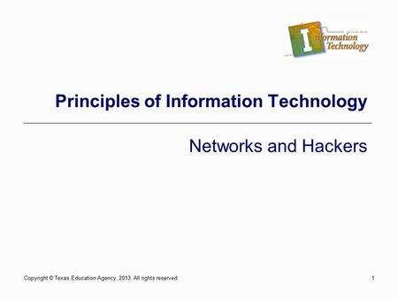 1 Principles of Information Technology Networks and Hackers Copyright © Texas Education Agency, 2013. All rights reserved.