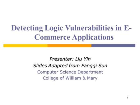 1 Detecting Logic Vulnerabilities in E- Commerce Applications Presenter: Liu Yin Slides Adapted from Fangqi Sun Computer Science Department College of.