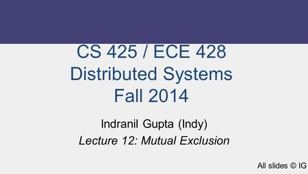 CS 425 / ECE 428 Distributed Systems Fall 2014 Indranil Gupta (Indy) Lecture 12: Mutual Exclusion All slides © IG.