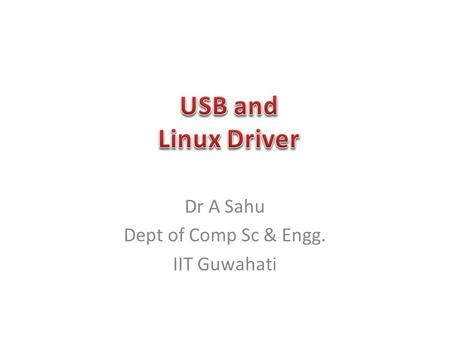 Dr A Sahu Dept of Comp Sc & Engg. IIT Guwahati. USB Introduction USB Architecture USB Framming USB Drivers URB (USB request Block)