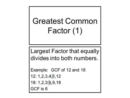 Greatest Common Factor (1) Largest Factor that equally divides into both numbers. Example: GCF of 12 and 18 12: 1,2,3,4,6,12 18: 1,2,3,6,9,18 GCF is 6.