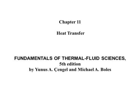 Chapter 11 Heat Transfer FUNDAMENTALS OF THERMAL-FLUID SCIENCES, 5th edition by Yunus A. Çengel and Michael A. Boles.