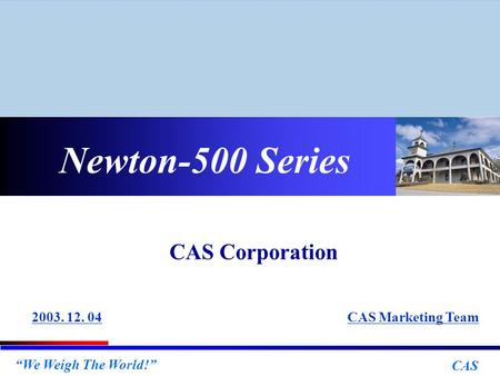 """We Weigh The World!"" CAS Newton-500 Series CAS Marketing Team2003. 12. 04 CAS Corporation."