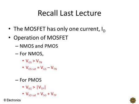 © Electronics Recall Last Lecture The MOSFET has only one current, I D Operation of MOSFET – NMOS and PMOS – For NMOS, V GS > V TN V DS sat = V GS – V.