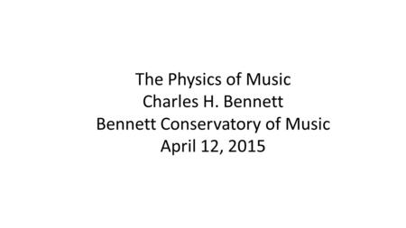 The Physics of Music Charles H. Bennett Bennett Conservatory of Music April 12, 2015.