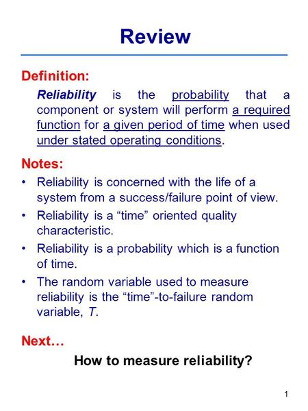 1 Review Definition: Reliability is the probability that a component or system will perform a required function for a given period of time when used under.