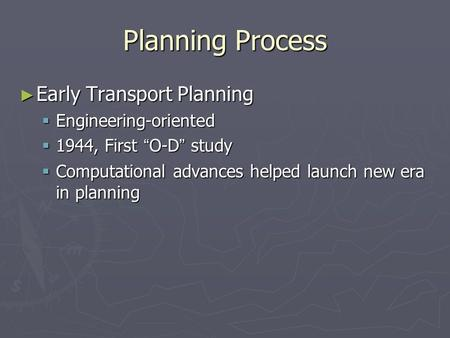 "Planning Process ► Early Transport Planning  Engineering-oriented  1944, First "" O-D "" study  Computational advances helped launch new era in planning."