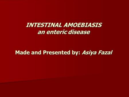 INTESTINAL AMOEBIASIS an enteric disease Made and Presented by: Asiya Fazal.