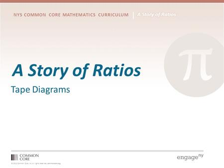© 2012 Common Core, Inc. All rights reserved. commoncore.org NYS COMMON CORE MATHEMATICS CURRICULUM A Story of Ratios Tape Diagrams.