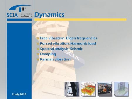 2 July 2015 Dynamics Free vibration: Eigen frequencies Forced vibration: Harmonic load Spectral analysis: Seismic Damping Karman vibration.