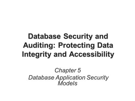 Database Security and Auditing: Protecting Data Integrity and Accessibility Chapter 5 Database Application Security Models.