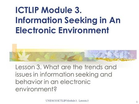 UNESCO ICTLIP Module 3. Lesson 3 1 ICTLIP Module 3. Information Seeking in An Electronic Environment Lesson 3. What are the trends and issues in information.