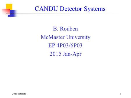 2015 January1 CANDU Detector Systems B. Rouben McMaster University EP 4P03/6P03 2015 Jan-Apr.