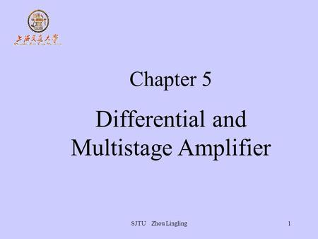 SJTU Zhou Lingling1 Chapter 5 Differential and Multistage Amplifier.