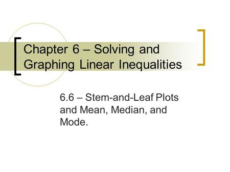 Chapter 6 – Solving and Graphing Linear Inequalities 6.6 – Stem-and-Leaf Plots and Mean, Median, and Mode.