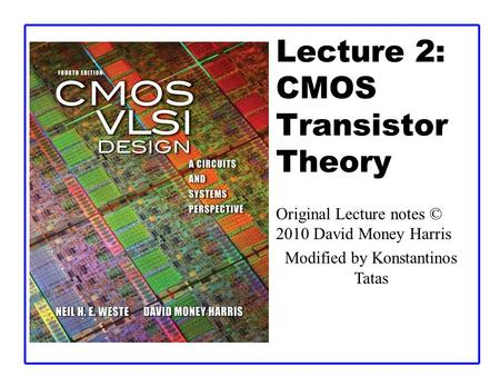 Lecture 2: CMOS Transistor Theory Original Lecture notes © 2010 David Money Harris Modified by Konstantinos Tatas.