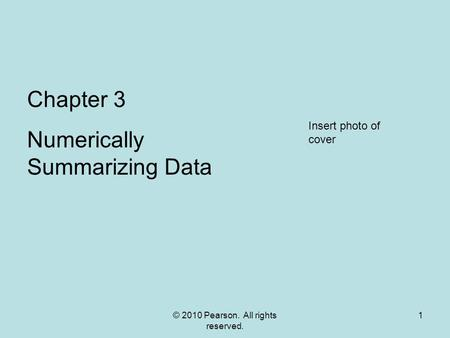 © 2010 Pearson. All rights reserved. 1 Chapter 3 Numerically Summarizing Data Insert photo of cover.