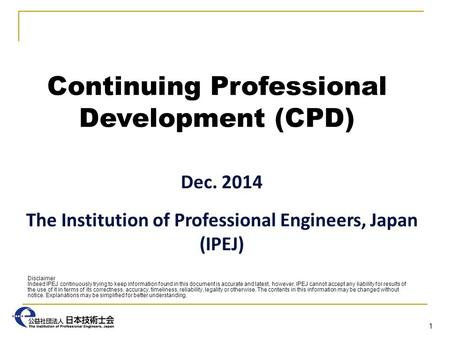Continuing Professional Development (CPD) Dec. 2014 The Institution of Professional Engineers, Japan (IPEJ) 1 Disclaimer Indeed IPEJ continuously trying.