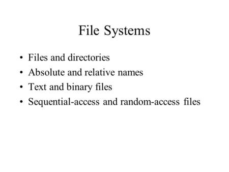 File Systems Files and directories Absolute and relative names Text and binary files Sequential-access and random-access files.