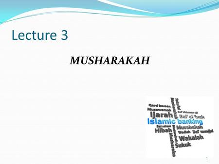 Lecture 3 MUSHARAKAH 1. Outline o Terminology & Definition of Musharakah o Types of Musharakah o Structure of Musharakah o Basic Rules in Musharakah o.
