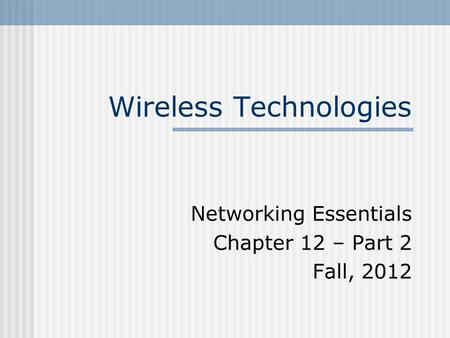 Wireless Technologies Networking Essentials Chapter 12 – Part 2 Fall, 2012.
