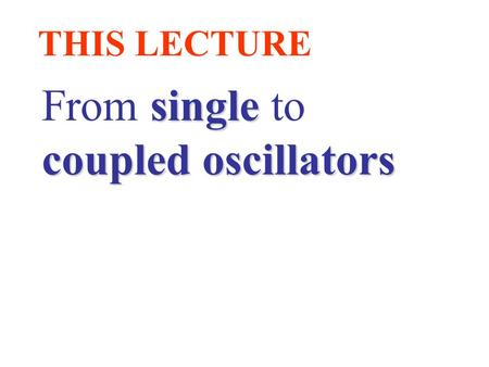 THIS LECTURE single From single to coupled oscillators.