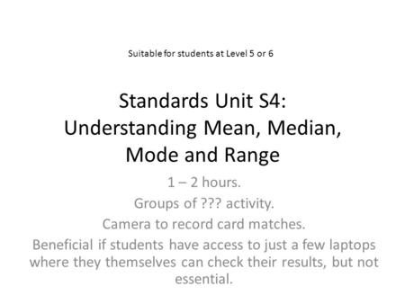 Standards Unit S4: Understanding Mean, Median, Mode and Range 1 – 2 hours. Groups of ??? activity. Camera to record card matches. Beneficial if students.
