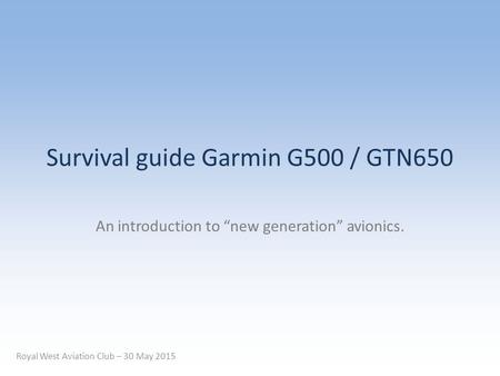 "Survival guide Garmin G500 / GTN650 An introduction to ""new generation"" avionics. Royal West Aviation Club – 30 May 2015."
