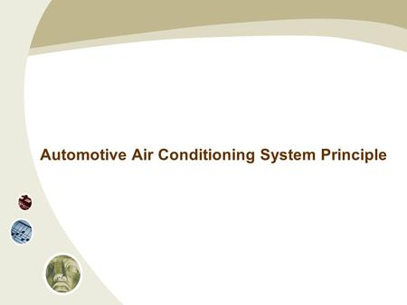Automotive Air Conditioning System Principle. What is Air Conditioning? Air conditioning is to adjust the indoor air (or air in a space) and make its.