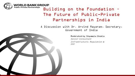 Building on the Foundation – The Future of Public-Private Partnerships in India A Discussion with Dr. Arvind Mayaram, Secretary, Government of India Moderated.
