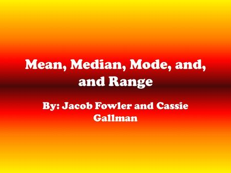 Mean, Median, Mode, and, and Range By: Jacob Fowler and Cassie Gallman.