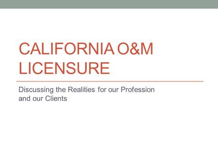 CALIFORNIA O&M LICENSURE Discussing the Realities for our Profession and our Clients.