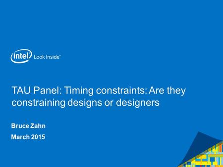 TAU Panel: Timing constraints: Are they constraining designs or designers Bruce Zahn March 2015.