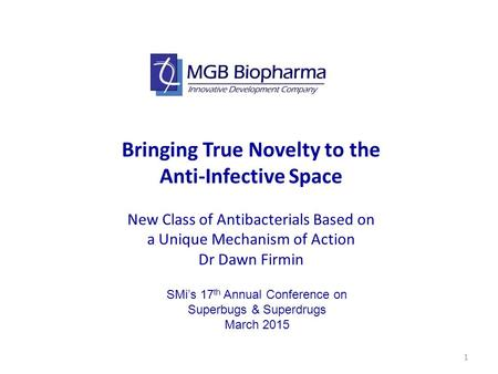 1 Bringing True Novelty to the Anti-Infective Space New Class of Antibacterials Based on a Unique Mechanism of Action Dr Dawn Firmin SMi's 17 th Annual.
