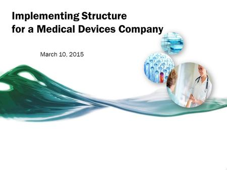 Implementing Structure for a Medical Devices Company March 10, 2015.