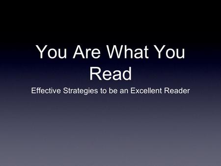 You Are What You Read Effective Strategies to be an Excellent Reader.