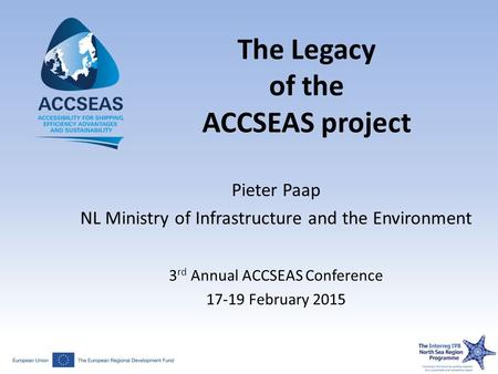 The Legacy of the ACCSEAS project Pieter Paap NL Ministry of Infrastructure and the Environment 3 rd Annual ACCSEAS Conference 17-19 February 2015.