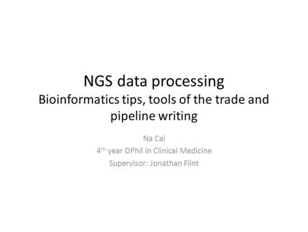 NGS data processing Bioinformatics tips, tools of the trade and pipeline writing Na Cai 4 th year DPhil in Clinical Medicine Supervisor: Jonathan Flint.