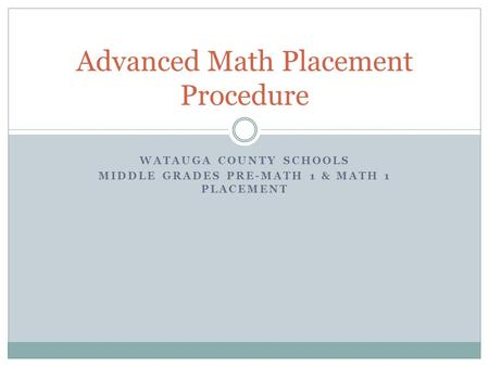 WATAUGA COUNTY SCHOOLS MIDDLE GRADES PRE-MATH 1 & MATH 1 PLACEMENT Advanced Math Placement Procedure.