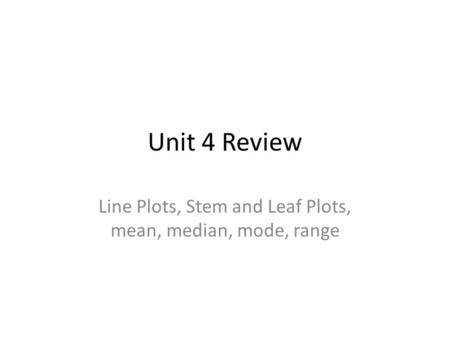 Unit 4 Review Line Plots, Stem and Leaf Plots, mean, median, mode, range.